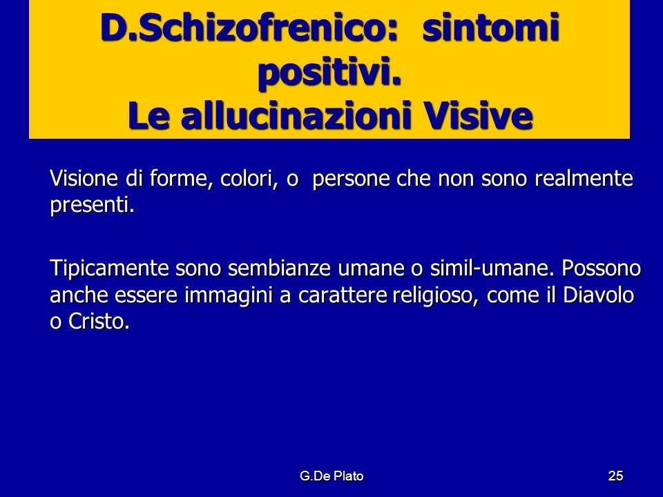 G.De Plato25 D.Schizofrenico: sintomi positivi. Le allucinazioni Visive Visione di forme, colori, o persone che non sono realmente presenti. Tipicamen