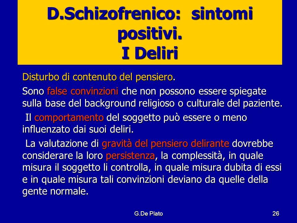 G.De Plato26 D.Schizofrenico: sintomi positivi. I Deliri Disturbo di contenuto del pensiero. Sono false convinzioni che non possono essere spiegate su
