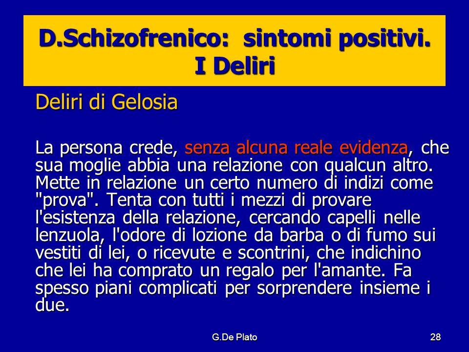 G.De Plato28 D.Schizofrenico: sintomi positivi. I Deliri Deliri di Gelosia La persona crede, senza alcuna reale evidenza, che sua moglie abbia una rel