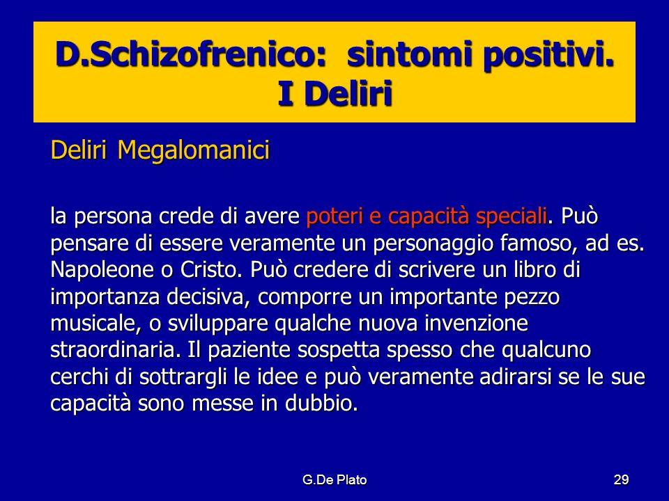 G.De Plato29 D.Schizofrenico: sintomi positivi. I Deliri Deliri Megalomanici la persona crede di avere poteri e capacità speciali. Può pensare di esse