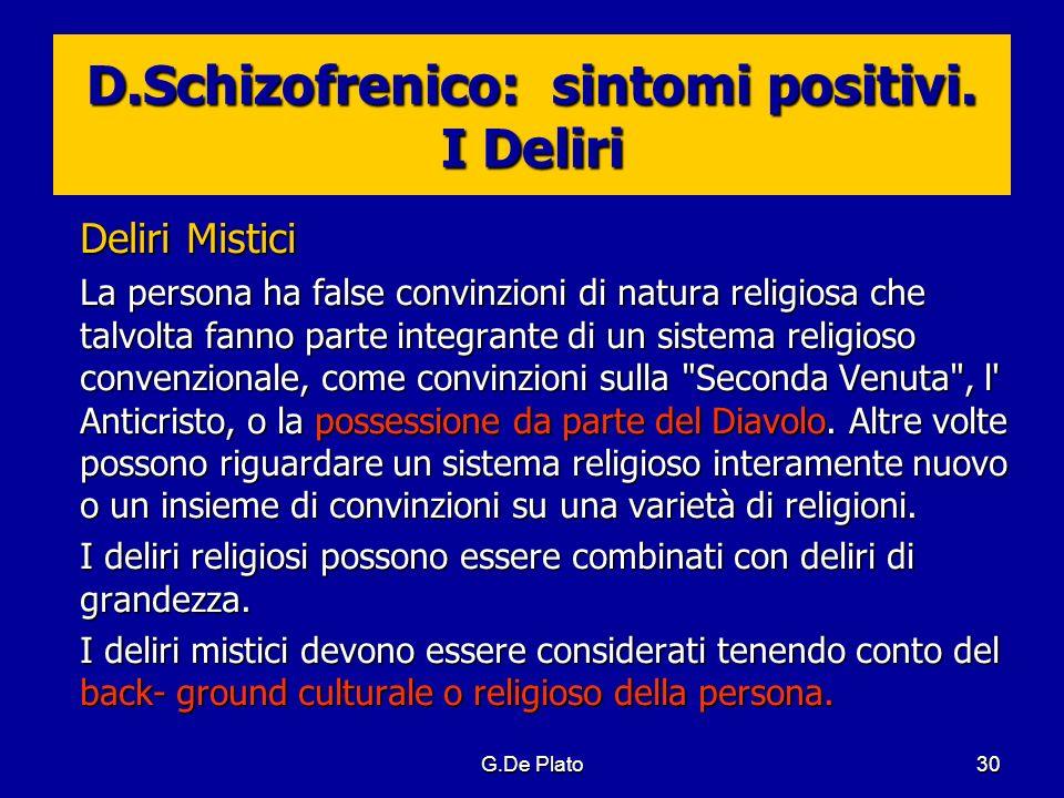 G.De Plato30 D.Schizofrenico: sintomi positivi. I Deliri Deliri Mistici La persona ha false convinzioni di natura religiosa che talvolta fanno parte i