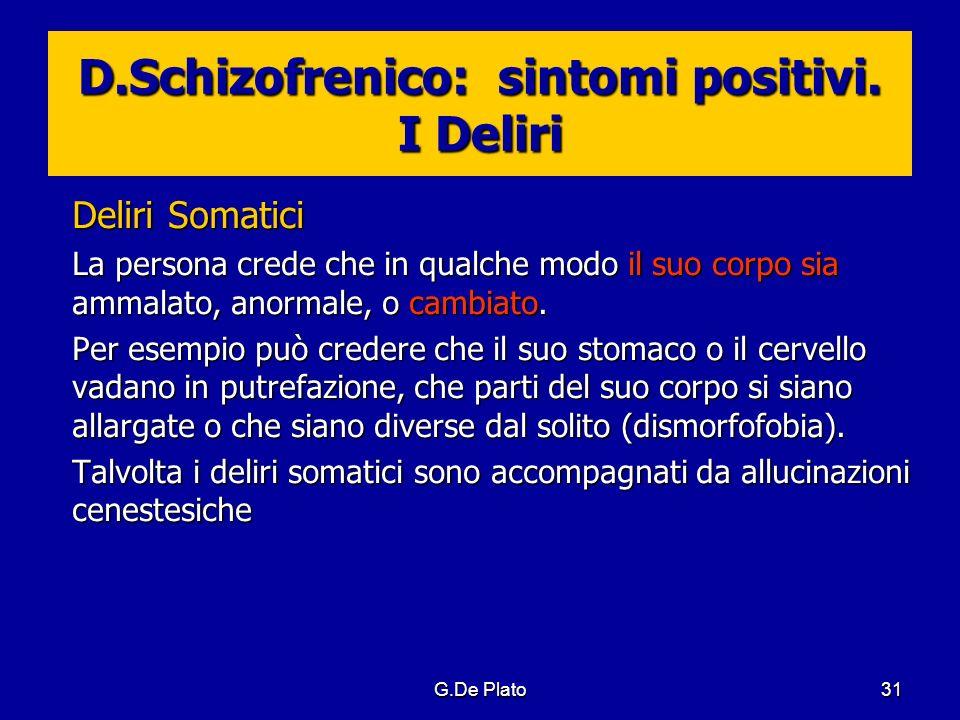 G.De Plato31 D.Schizofrenico: sintomi positivi. I Deliri Deliri Somatici La persona crede che in qualche modo il suo corpo sia ammalato, anormale, o c