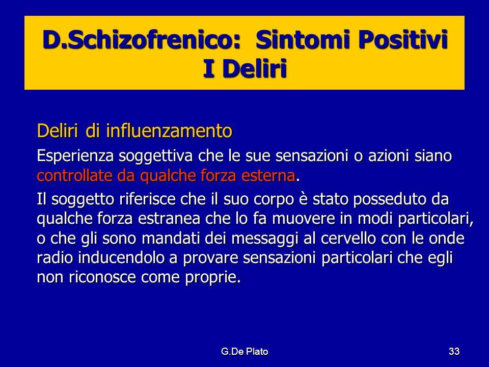 G.De Plato33 D.Schizofrenico: Sintomi Positivi I Deliri Deliri di influenzamento Esperienza soggettiva che le sue sensazioni o azioni siano controllat