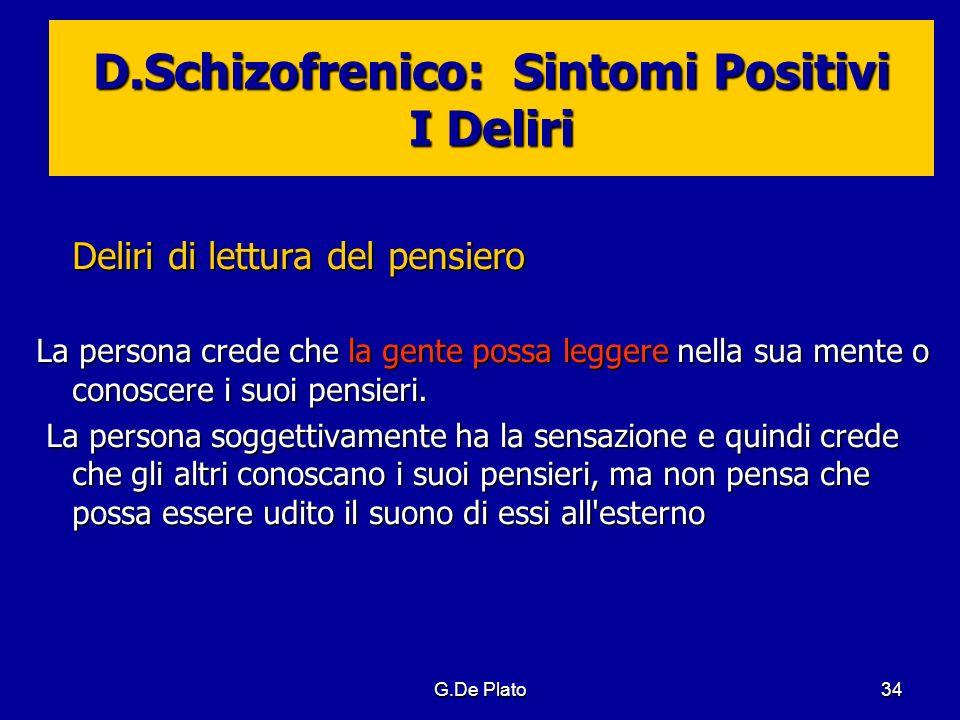 G.De Plato34 D.Schizofrenico: Sintomi Positivi I Deliri Deliri di lettura del pensiero La persona crede che la gente possa leggere nella sua mente o c