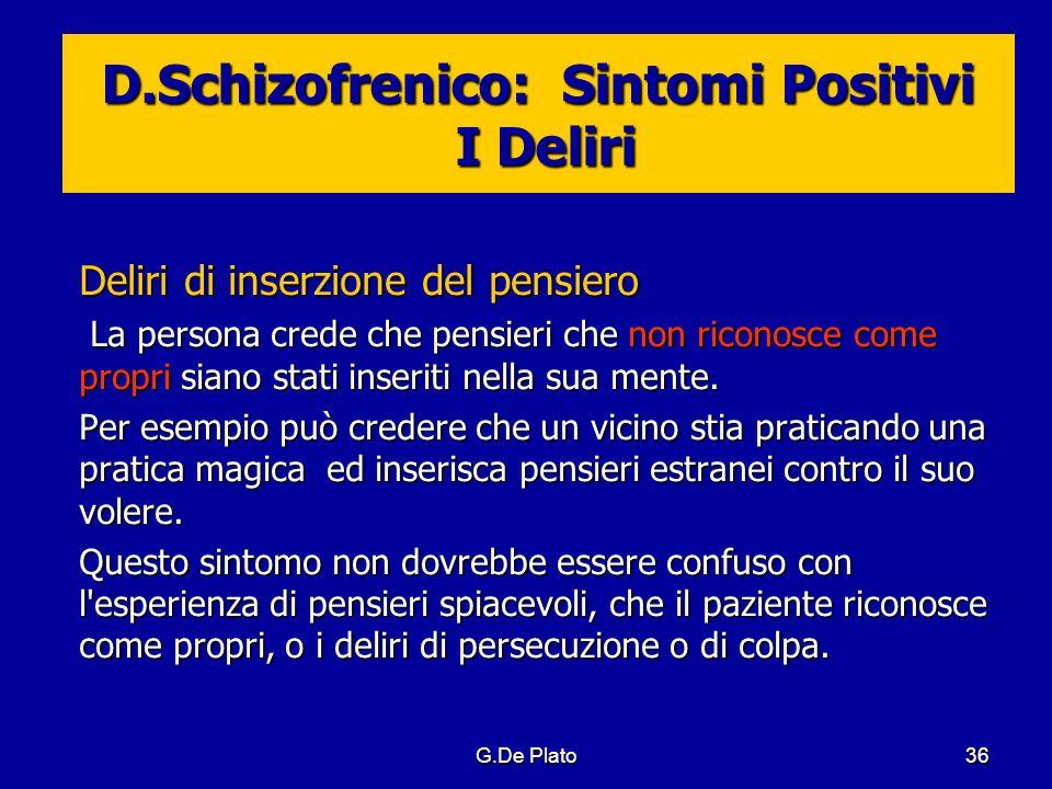 G.De Plato36 D.Schizofrenico: Sintomi Positivi I Deliri Deliri di inserzione del pensiero La persona crede che pensieri che non riconosce come propri