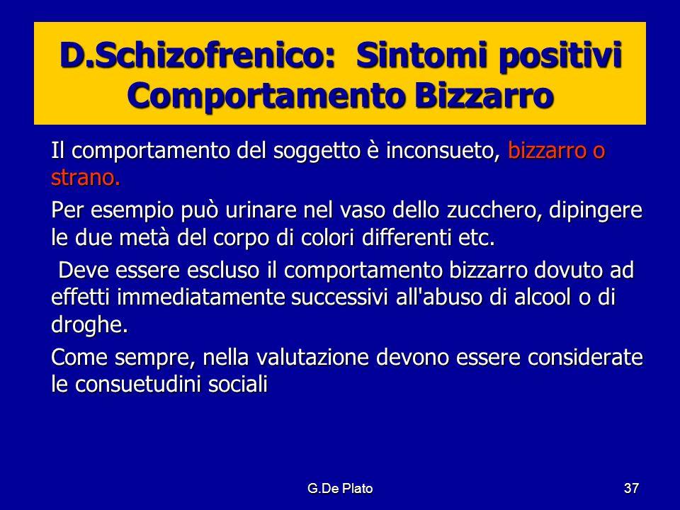 G.De Plato37 D.Schizofrenico: Sintomi positivi Comportamento Bizzarro Il comportamento del soggetto è inconsueto, bizzarro o strano. Per esempio può u