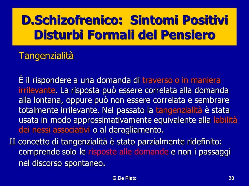 G.De Plato38 D.Schizofrenico: Sintomi Positivi Disturbi Formali del Pensiero Tangenzialità È il rispondere a una domanda di traverso o in maniera irri