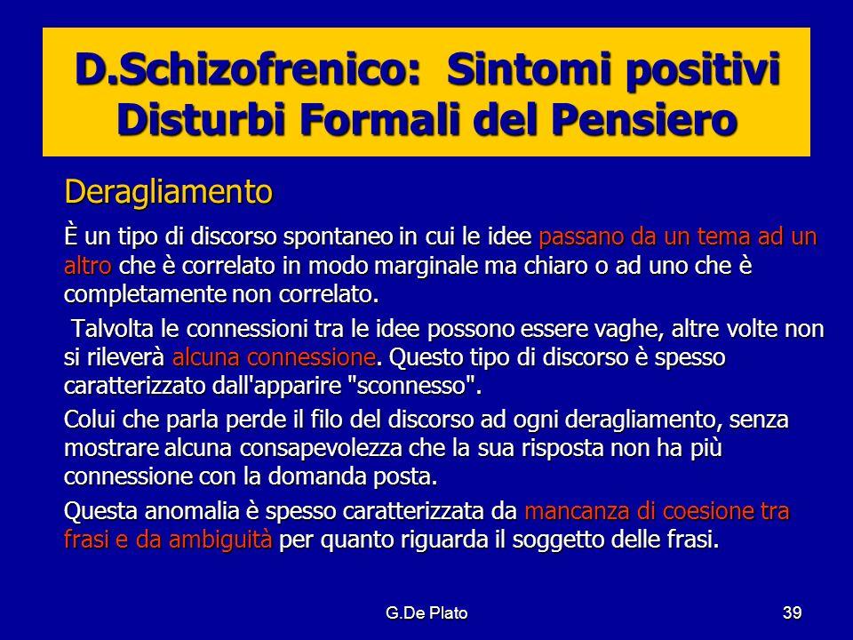 G.De Plato39 D.Schizofrenico: Sintomi positivi Disturbi Formali del Pensiero Deragliamento È un tipo di discorso spontaneo in cui le idee passano da u