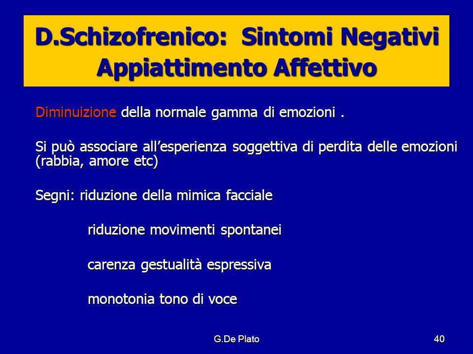 G.De Plato40 D.Schizofrenico: Sintomi Negativi Appiattimento Affettivo Diminuizione della normale gamma di emozioni. Si può associare allesperienza so