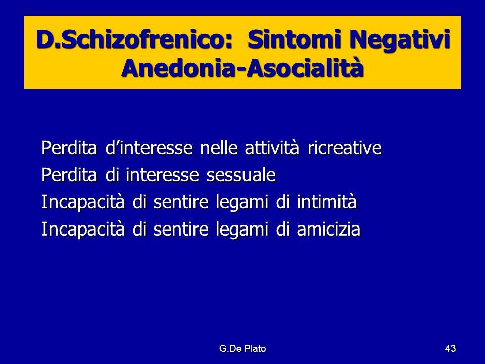 G.De Plato43 D.Schizofrenico: Sintomi Negativi Anedonia-Asocialità Perdita dinteresse nelle attività ricreative Perdita di interesse sessuale Incapaci
