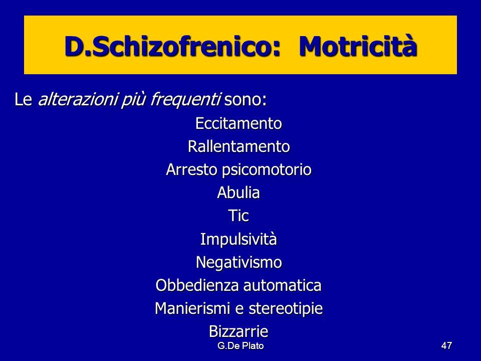 G.De Plato47 D.Schizofrenico: Motricità Le alterazioni più frequenti sono: EccitamentoRallentamento Arresto psicomotorio AbuliaTicImpulsivitàNegativis