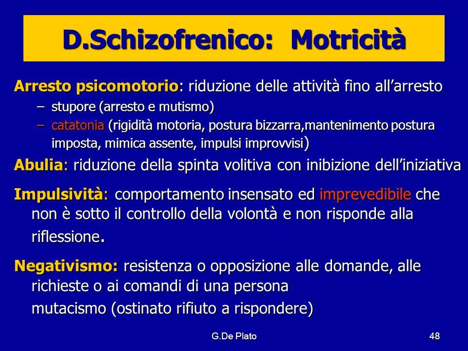 G.De Plato48 D.Schizofrenico: Motricità Arresto psicomotorio: riduzione delle attività fino allarresto –stupore (arresto e mutismo) –catatonia (rigidi