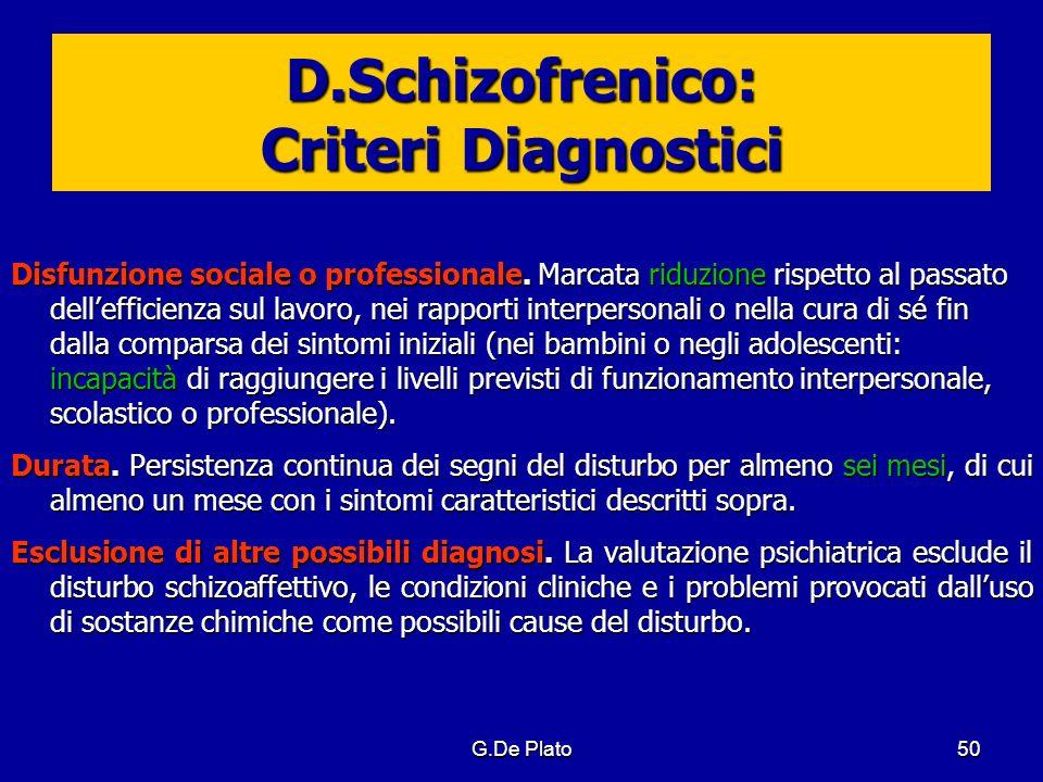 G.De Plato50 D.Schizofrenico: Criteri Diagnostici Disfunzione sociale o professionale. Marcata riduzione rispetto al passato dellefficienza sul lavoro