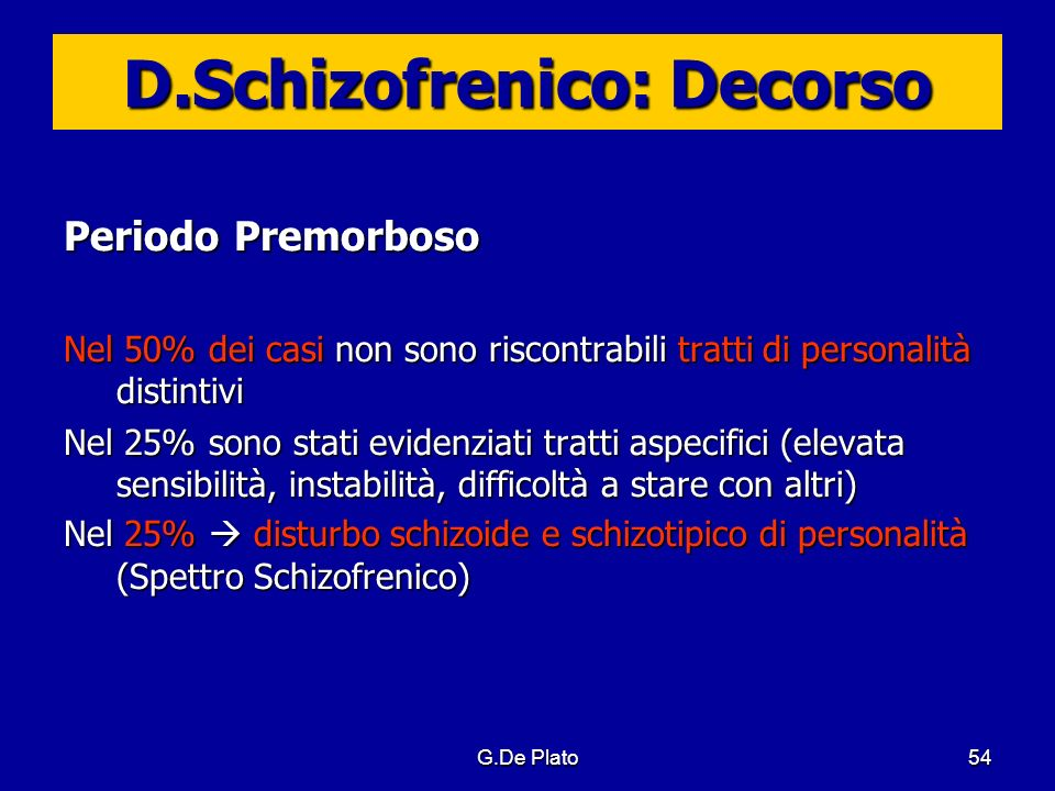 G.De Plato54 D.Schizofrenico: Decorso Periodo Premorboso Nel 50% dei casi non sono riscontrabili tratti di personalità distintivi Nel 25% sono stati e