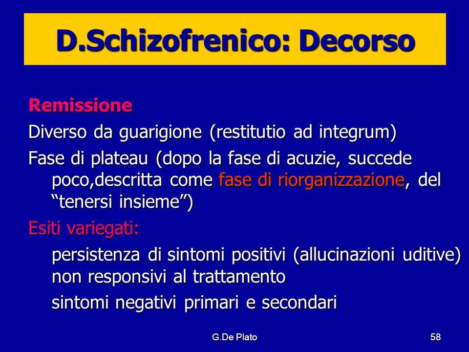 G.De Plato58 D.Schizofrenico: Decorso Remissione Diverso da guarigione (restitutio ad integrum) Fase di plateau (dopo la fase di acuzie, succede poco,