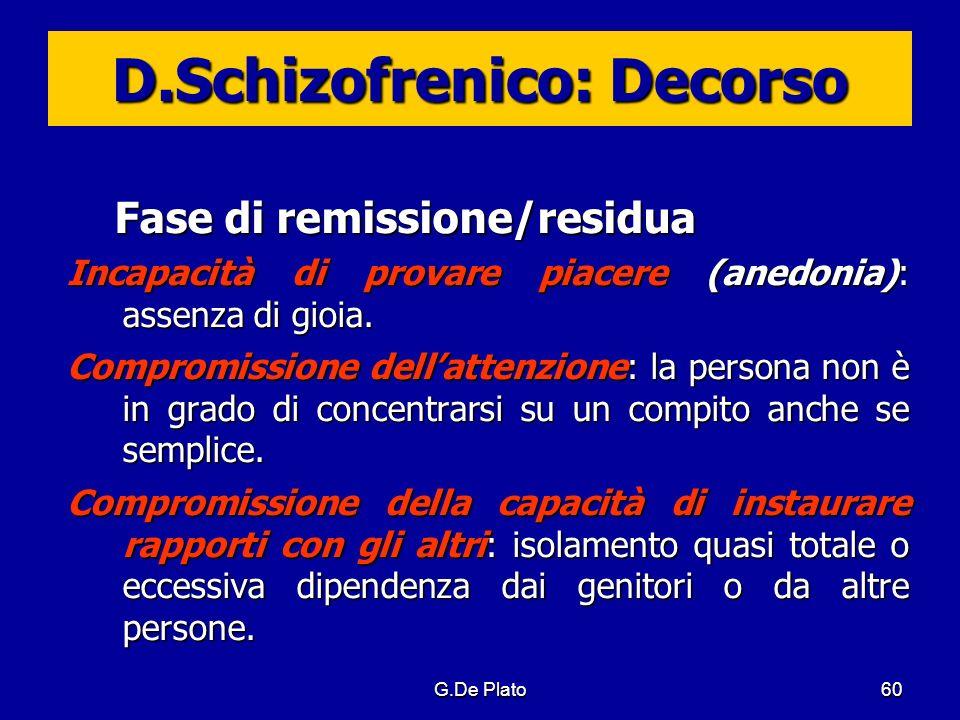 G.De Plato60 D.Schizofrenico: Decorso Fase di remissione/residua Incapacità di provare piacere (anedonia): assenza di gioia. Compromissione dellattenz