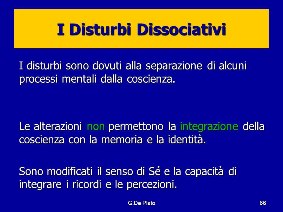 G.De Plato66 I Disturbi Dissociativi I disturbi sono dovuti alla separazione di alcuni processi mentali dalla coscienza. Le alterazioni non permettono