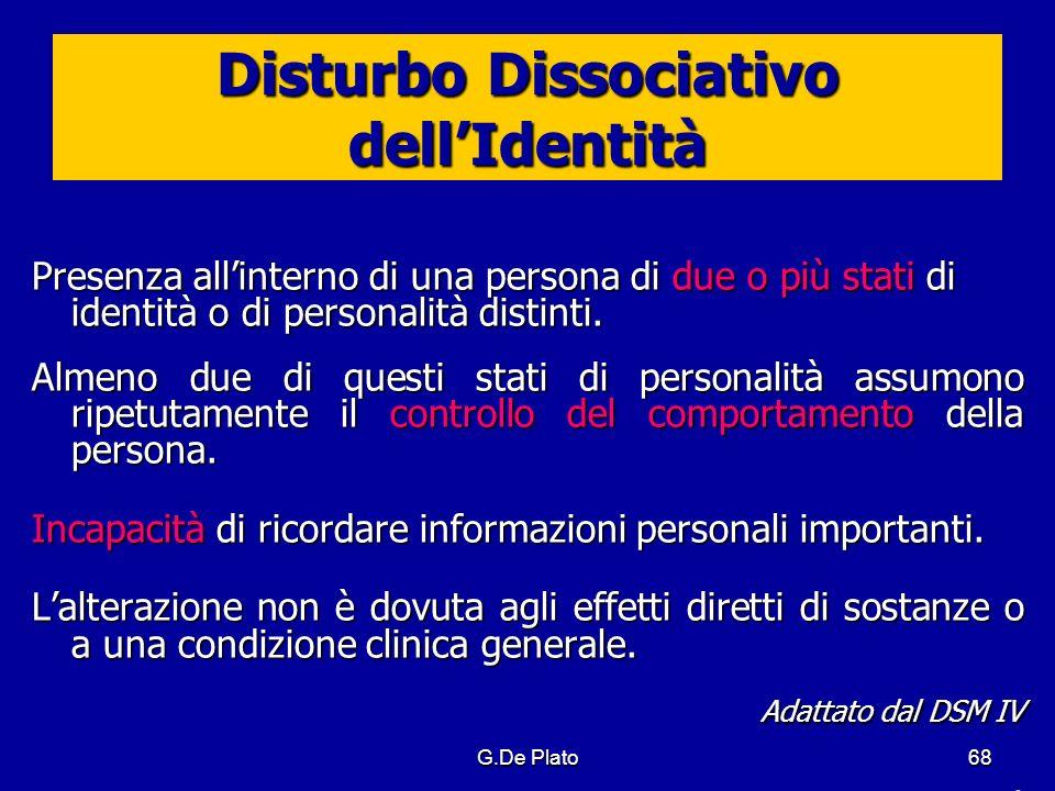 G.De Plato68 Disturbo Dissociativo dellIdentità Presenza allinterno di una persona di due o più stati di identità o di personalità distinti. Almeno du