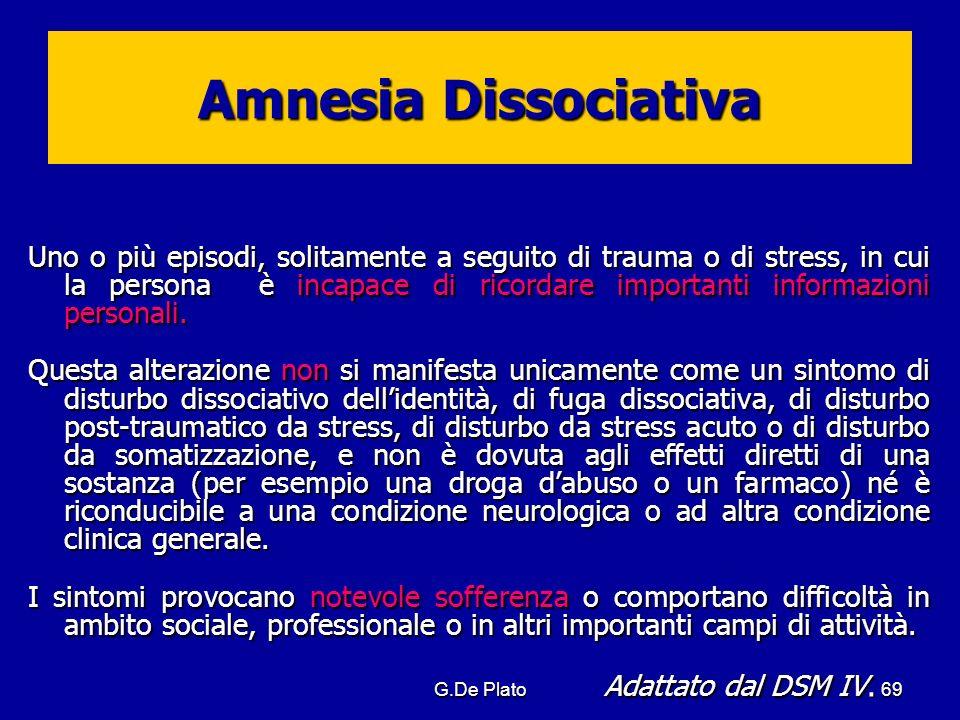 G.De Plato69 Amnesia Dissociativa Uno o più episodi, solitamente a seguito di trauma o di stress, in cui la persona è incapace di ricordare importanti