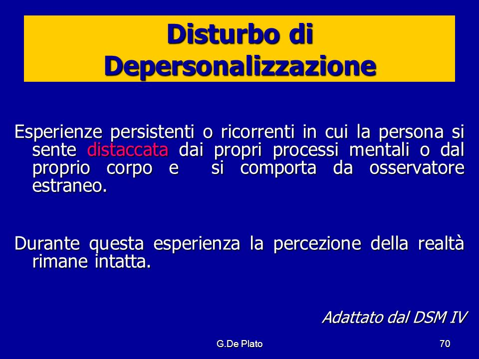 G.De Plato70 Disturbo di Depersonalizzazione Esperienze persistenti o ricorrenti in cui la persona si sente distaccata dai propri processi mentali o d
