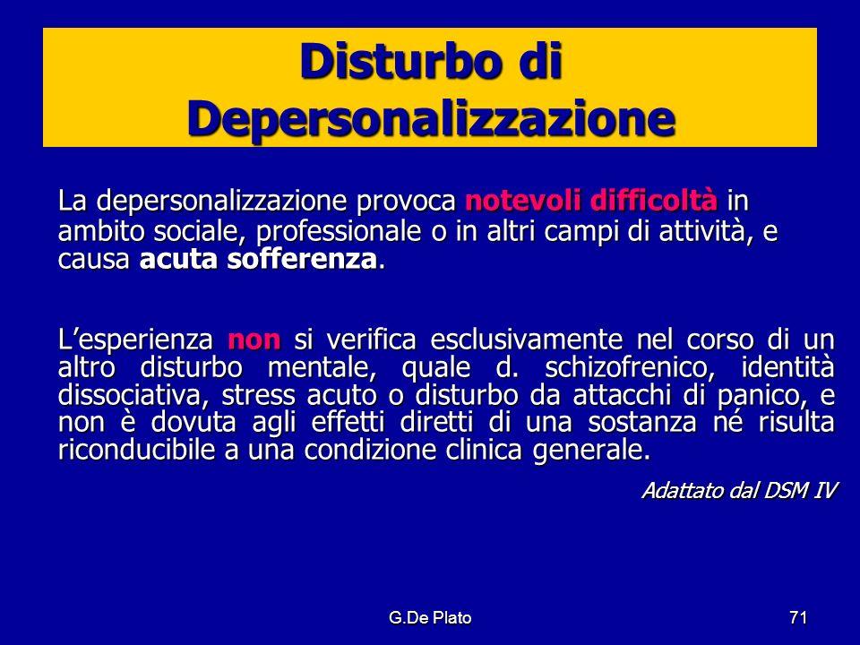 G.De Plato71 Disturbo di Depersonalizzazione La depersonalizzazione provoca notevoli difficoltà in ambito sociale, professionale o in altri campi di a