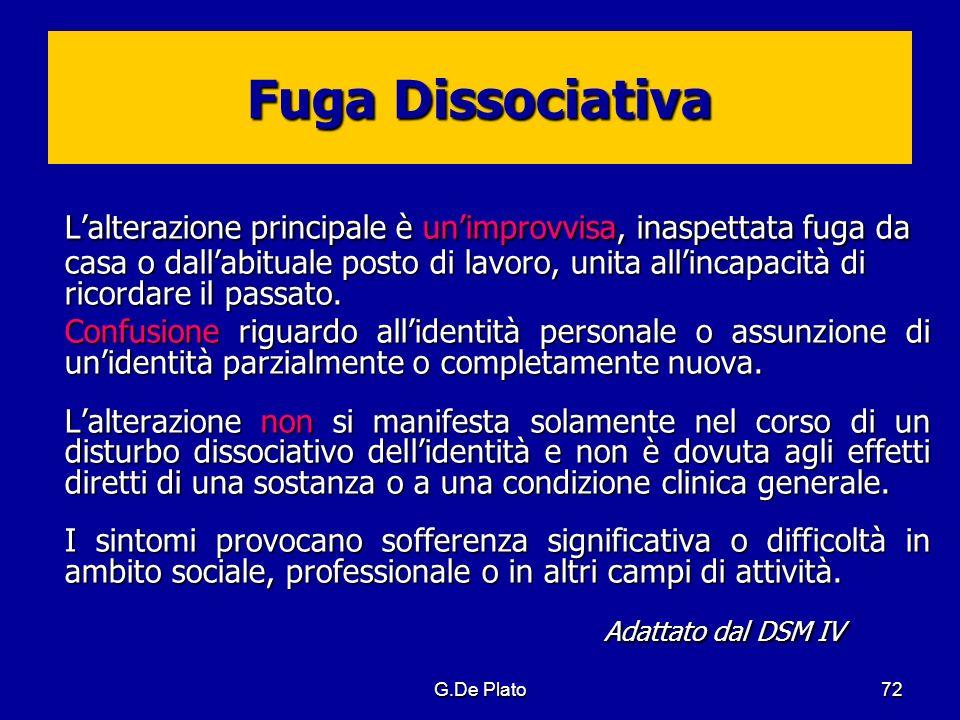 G.De Plato72 Fuga Dissociativa Lalterazione principale è unimprovvisa, inaspettata fuga da casa o dallabituale posto di lavoro, unita allincapacità di