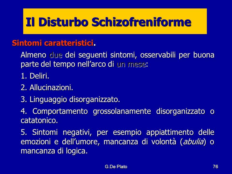 G.De Plato76 Il Disturbo Schizofreniforme Sintomi caratteristici. Almeno due dei seguenti sintomi, osservabili per buona parte del tempo nellarco di u