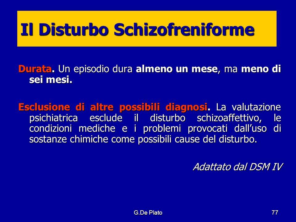 G.De Plato77 Il Disturbo Schizofreniforme Durata. Un episodio dura almeno un mese, ma meno di sei mesi. Esclusione di altre possibili diagnosi. La val