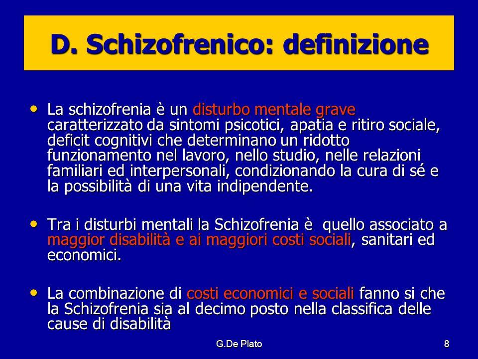 G.De Plato79 Disturbo schizoaffettivo Definizioni nosografiche non uniformi ICD10: condizioni morbose caratterizzate dalla presenza contemporanea di una sintomatologia di tipo schizofrenico e di una di tipo affettivo (depressione, disturbo maniacale, misto) DSM-IV: come ICD-10 ed inoltre richiede che la persona abbia presentato in passato sintomi psicotici in assenza di alterazioni dellumore.