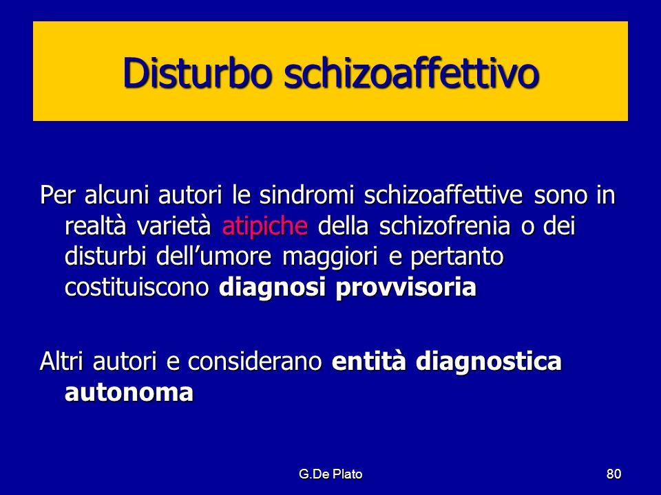 G.De Plato80 Disturbo schizoaffettivo Per alcuni autori le sindromi schizoaffettive sono in realtà varietà atipiche della schizofrenia o dei disturbi