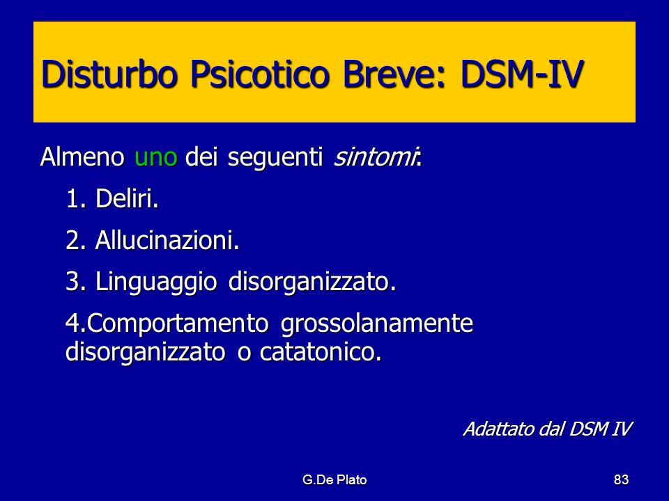 G.De Plato83 Disturbo Psicotico Breve: DSM-IV Almeno uno dei seguenti sintomi: 1. Deliri. 2. Allucinazioni. 3. Linguaggio disorganizzato. 4.Comportame
