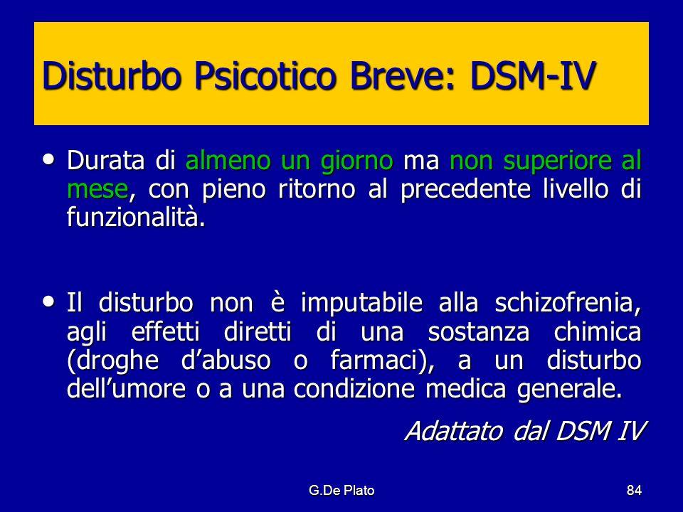 G.De Plato84 Disturbo Psicotico Breve: DSM-IV Durata di almeno un giorno ma non superiore al mese, con pieno ritorno al precedente livello di funziona