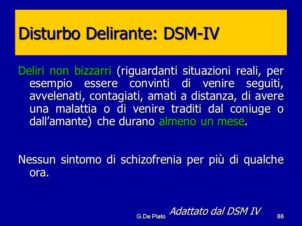 G.De Plato86 Disturbo Delirante: DSM-IV Deliri non bizzarri (riguardanti situazioni reali, per esempio essere convinti di venire seguiti, avvelenati,