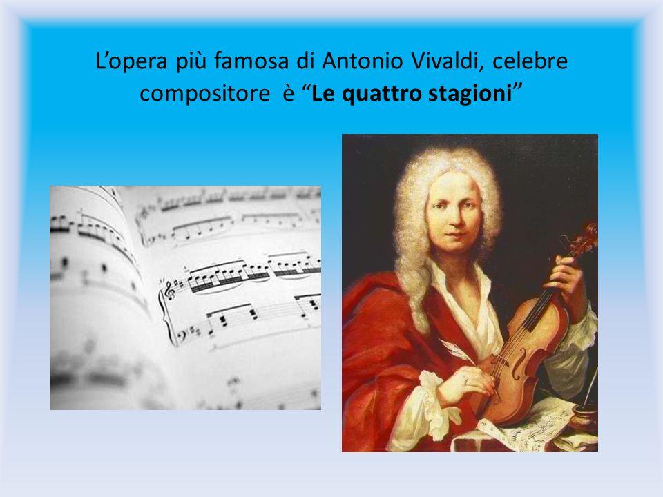 Lopera più famosa di Antonio Vivaldi, celebre compositore è Le quattro stagioni
