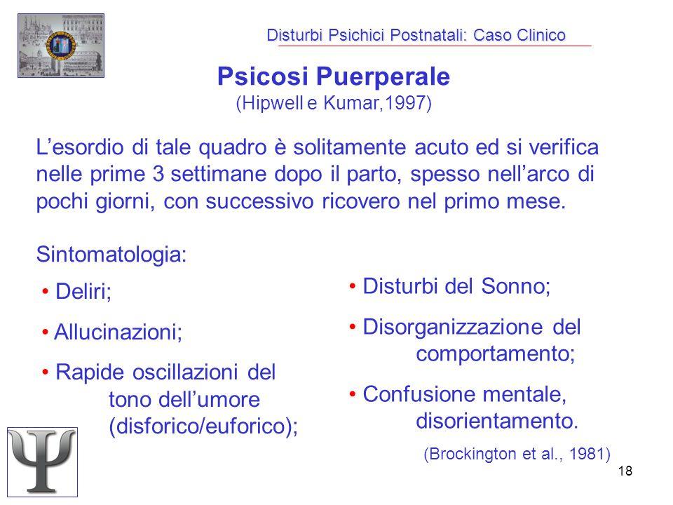 18 Disturbi Psichici Postnatali: Caso Clinico Psicosi Puerperale (Hipwell e Kumar,1997) Lesordio di tale quadro è solitamente acuto ed si verifica nel