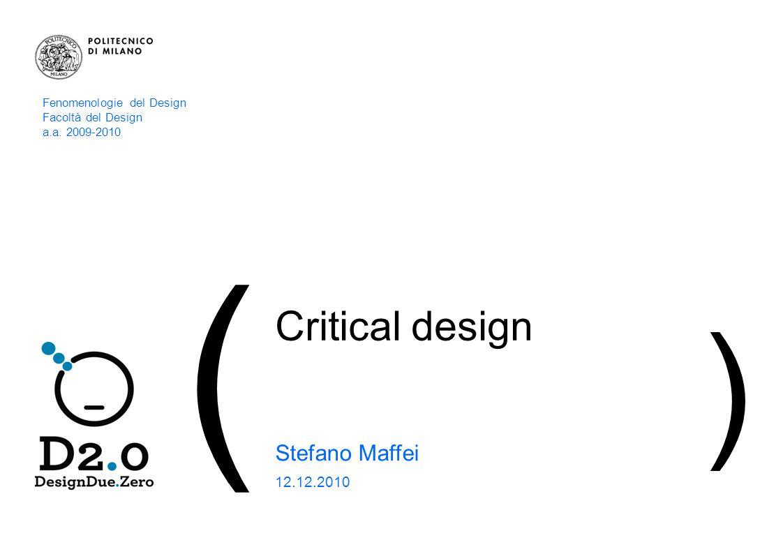 1 | CRITICAL DESIGN_Stefano Maffei ( Critical design Stefano Maffei 12.12.2010 ) Fenomenologie del Design Facoltà del Design a.a.