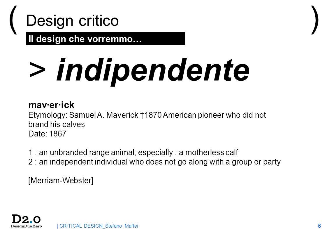 6 | CRITICAL DESIGN_Stefano Maffei Il design che vorremmo… ( Design critico ) > indipendente mav·er·ick Etymology: Samuel A. Maverick 1870 American pi