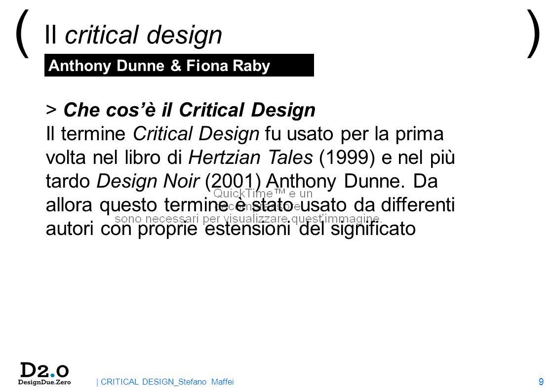 9 | CRITICAL DESIGN_Stefano Maffei ( Il critical design ) > Che cosè il Critical Design Il termine Critical Design fu usato per la prima volta nel libro di Hertzian Tales (1999) e nel più tardo Design Noir (2001) Anthony Dunne.