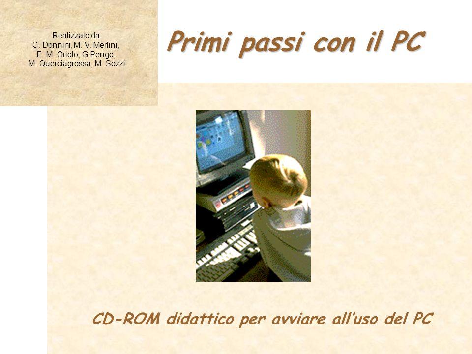 Primi passi con il PC Realizzato da C. Donnini, M. V. Merlini, E. M. Oriolo, G.Pengo, M. Querciagrossa, M. Sozzi CD-ROM didattico per avviare alluso d