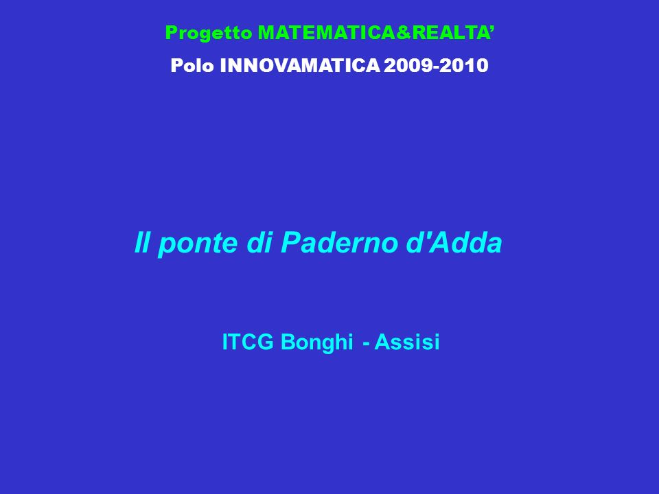 Progetto MATEMATICA&REALTA Polo INNOVAMATICA 2009-2010 Il ponte di Paderno d Adda ITCG Bonghi - Assisi