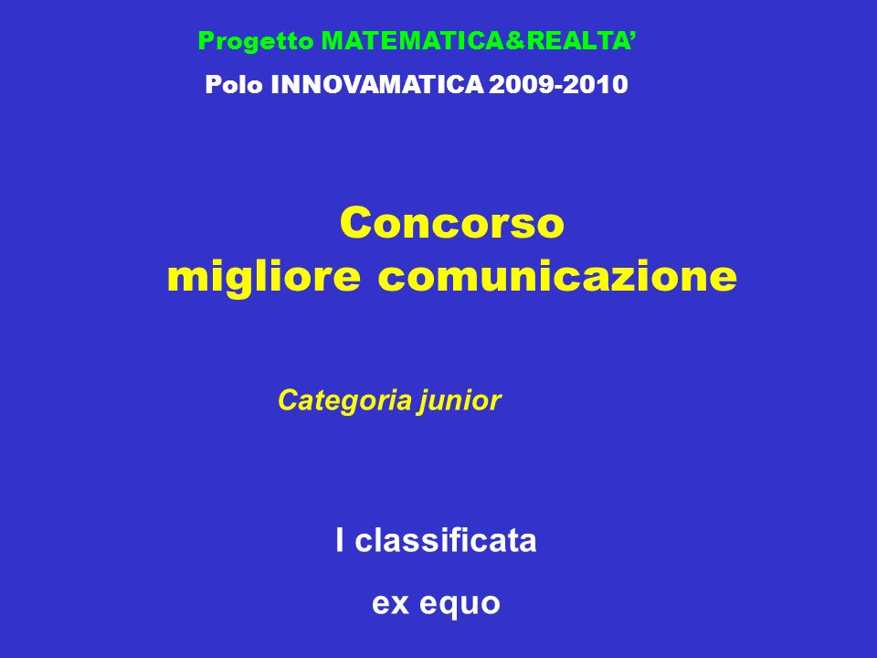 Concorso migliore comunicazione Progetto MATEMATICA&REALTA Polo INNOVAMATICA 2009-2010 I classificata ex equo Categoria junior
