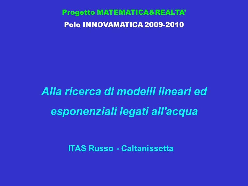 Progetto MATEMATICA&REALTA Polo INNOVAMATICA 2009-2010 Alla ricerca di modelli lineari ed esponenziali legati all acqua ITAS Russo - Caltanissetta