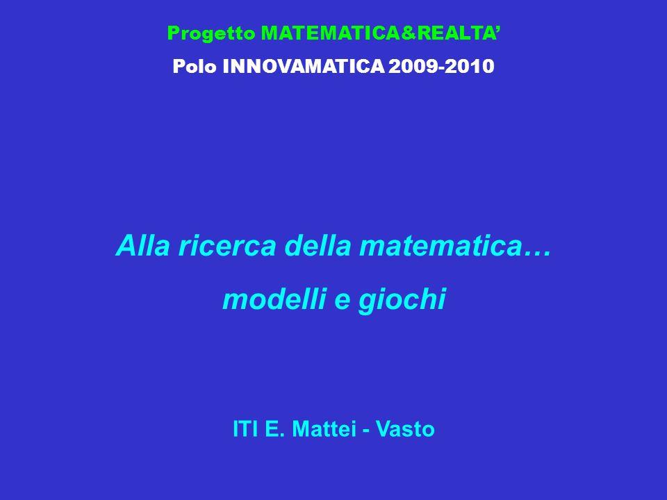 Progetto MATEMATICA&REALTA Polo INNOVAMATICA 2009-2010 Alla ricerca della matematica… modelli e giochi ITI E.