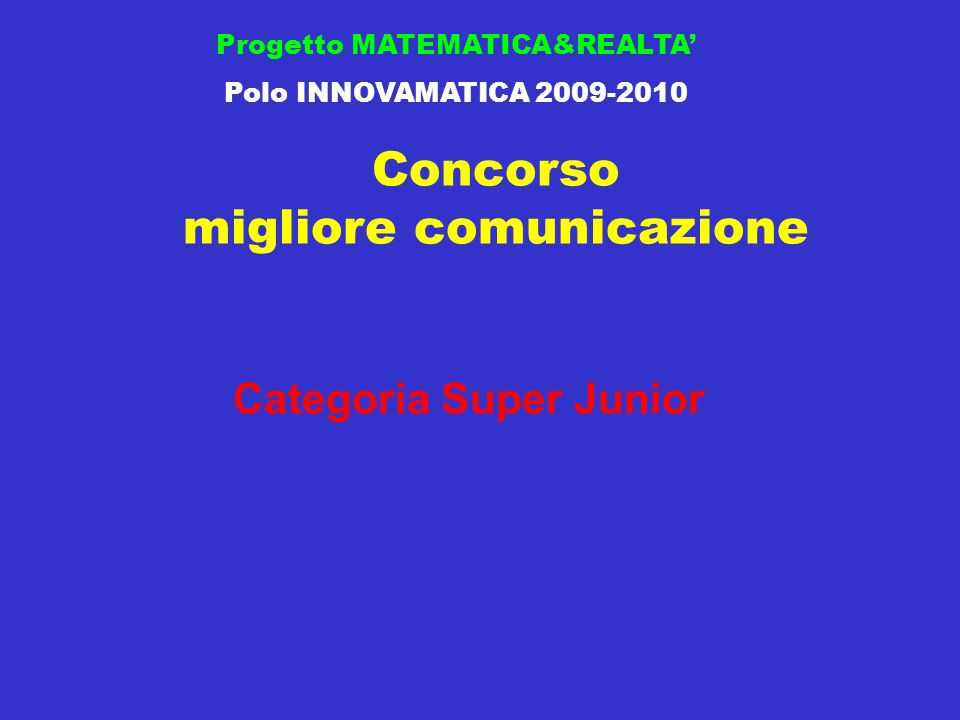 Concorso migliore comunicazione Progetto MATEMATICA&REALTA Polo INNOVAMATICA 2009-2010 Categoria Super Junior