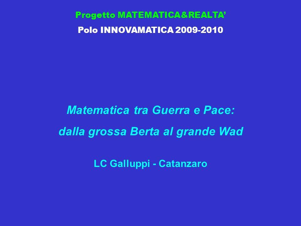 Progetto MATEMATICA&REALTA Polo INNOVAMATICA 2009-2010 Matematica tra Guerra e Pace: dalla grossa Berta al grande Wad LC Galluppi - Catanzaro