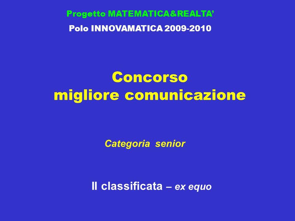 Concorso migliore comunicazione Progetto MATEMATICA&REALTA Polo INNOVAMATICA 2009-2010 II classificata – ex equo Categoria senior