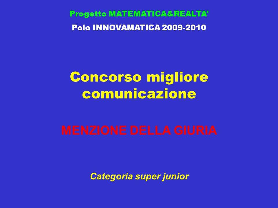 Concorso migliore comunicazione Progetto MATEMATICA&REALTA Polo INNOVAMATICA 2009-2010 MENZIONE DELLA GIURIA Categoria super junior