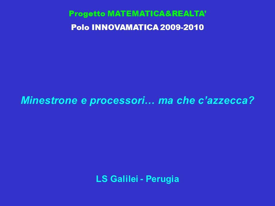 Progetto MATEMATICA&REALTA Polo INNOVAMATICA 2009-2010 Minestrone e processori… ma che cazzecca.