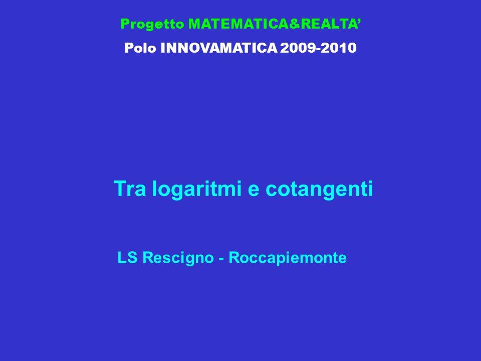 Progetto MATEMATICA&REALTA Polo INNOVAMATICA 2009-2010 LS Rescigno - Roccapiemonte Tra logaritmi e cotangenti