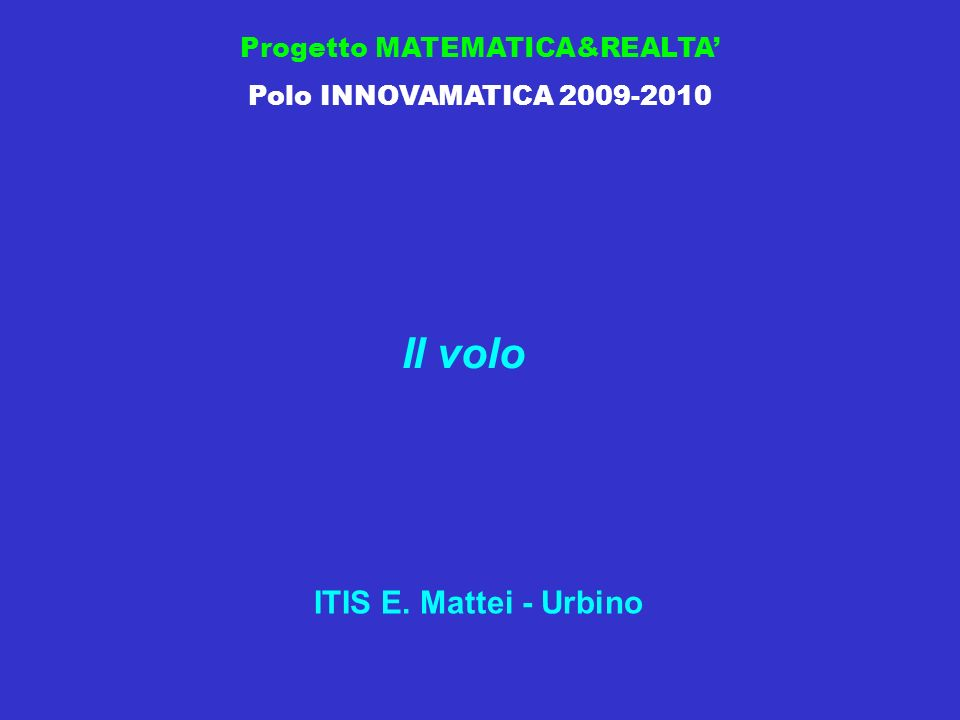 Progetto MATEMATICA&REALTA Polo INNOVAMATICA 2009-2010 Il volo ITIS E. Mattei - Urbino